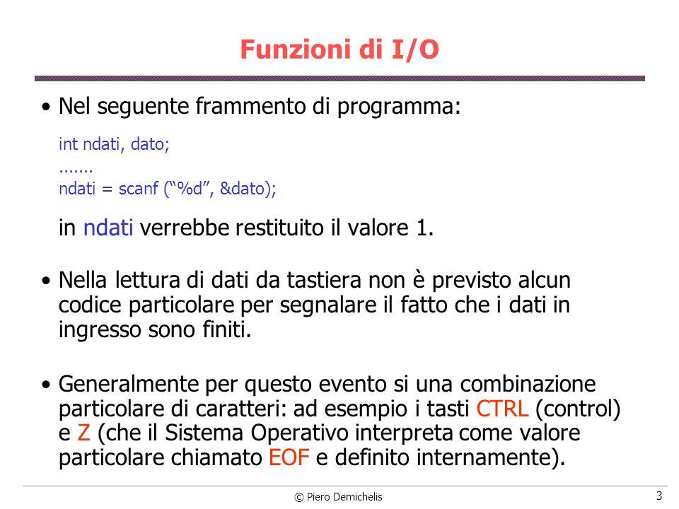 © Piero Demichelis 3 Funzioni di I/O Nel seguente frammento di programma: int ndati, dato;....... ndati = scanf (%d, &dato); in ndati verrebbe restitu