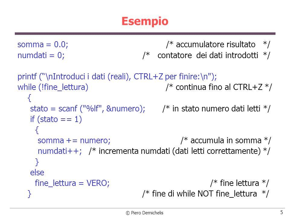 © Piero Demichelis 5 Esempio somma = 0.0; /* accumulatore risultato */ numdati = 0; /* contatore dei dati introdotti */ printf (\nIntroduci i dati (reali), CTRL+Z per finire:\n ); while (!fine_lettura) /* continua fino al CTRL+Z */ { stato = scanf ( %lf , &numero); /* in stato numero dati letti */ if (stato == 1) { somma += numero; /* accumula in somma */ numdati++; /* incrementa numdati (dati letti correttamente) */ } else fine_lettura = VERO; /* fine lettura */ } /* fine di while NOT fine_lettura */