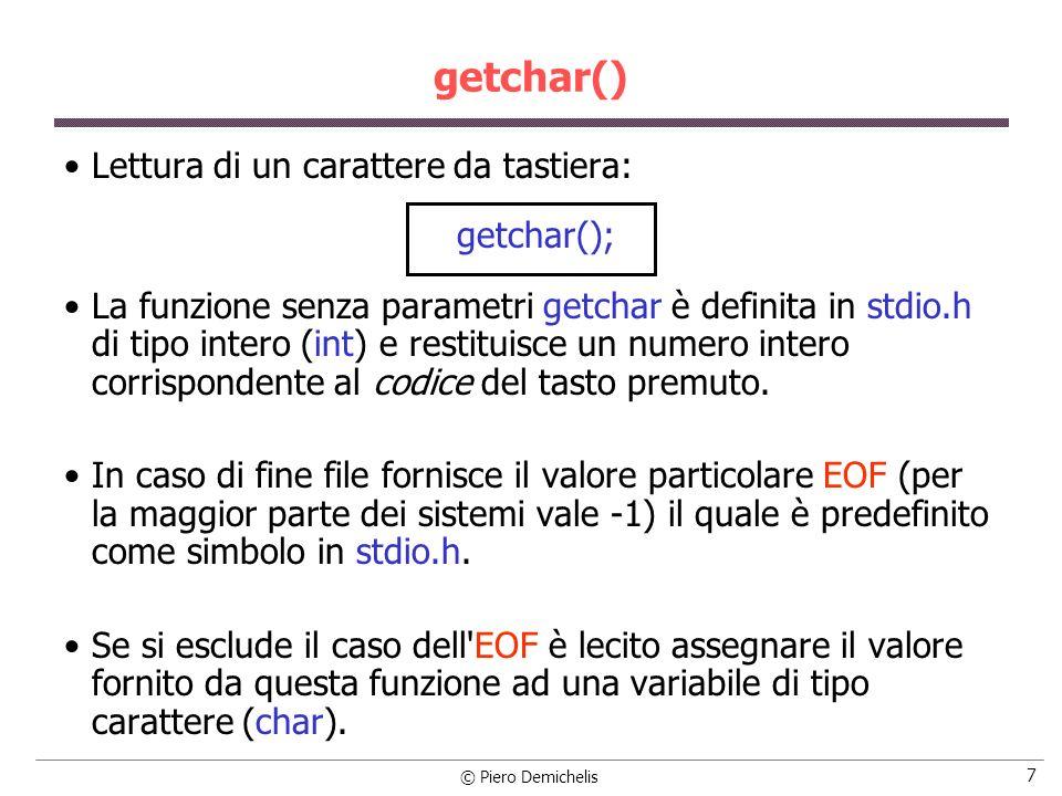 © Piero Demichelis 7 getchar() Lettura di un carattere da tastiera: getchar(); La funzione senza parametri getchar è definita in stdio.h di tipo intero (int) e restituisce un numero intero corrispondente al codice del tasto premuto.