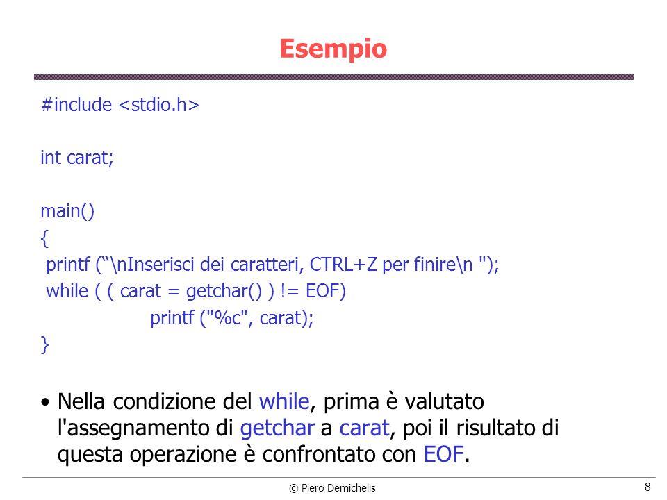 © Piero Demichelis 8 Esempio #include int carat; main() { printf (\nInserisci dei caratteri, CTRL+Z per finire\n ); while ( ( carat = getchar() ) != EOF) printf ( %c , carat); } Nella condizione del while, prima è valutato l assegnamento di getchar a carat, poi il risultato di questa operazione è confrontato con EOF.