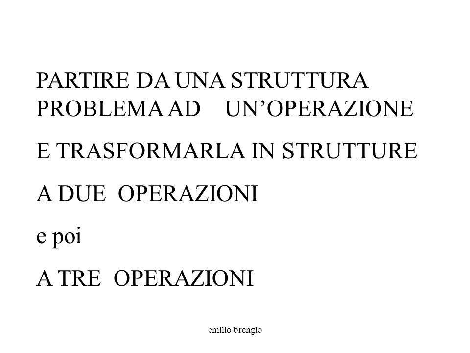 emilio brengio PARTIRE DA UNA STRUTTURA PROBLEMA AD UNOPERAZIONE E TRASFORMARLA IN STRUTTURE A DUE OPERAZIONI e poi A TRE OPERAZIONI