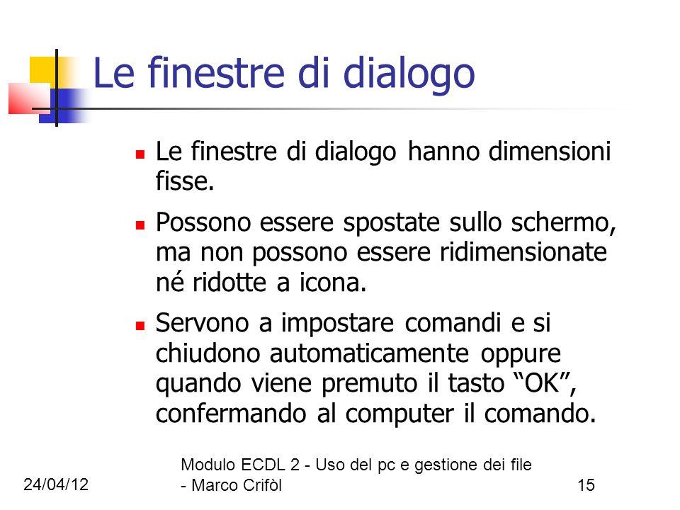 24/04/12 Modulo ECDL 2 - Uso del pc e gestione dei file - Marco Crifòl15 Le finestre di dialogo Le finestre di dialogo hanno dimensioni fisse. Possono