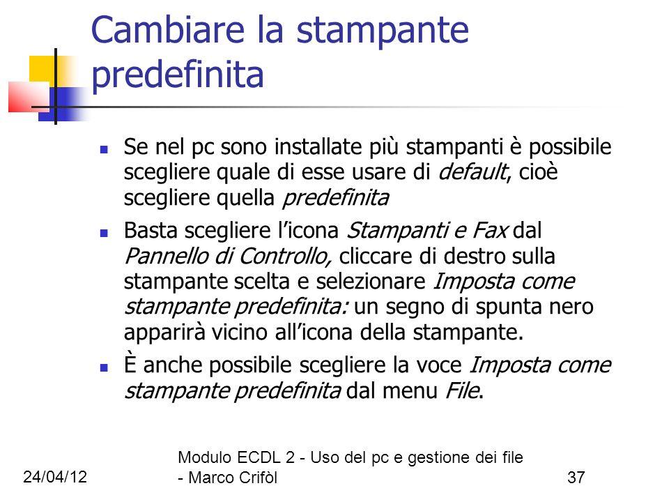 24/04/12 Modulo ECDL 2 - Uso del pc e gestione dei file - Marco Crifòl37 Cambiare la stampante predefinita Se nel pc sono installate più stampanti è p