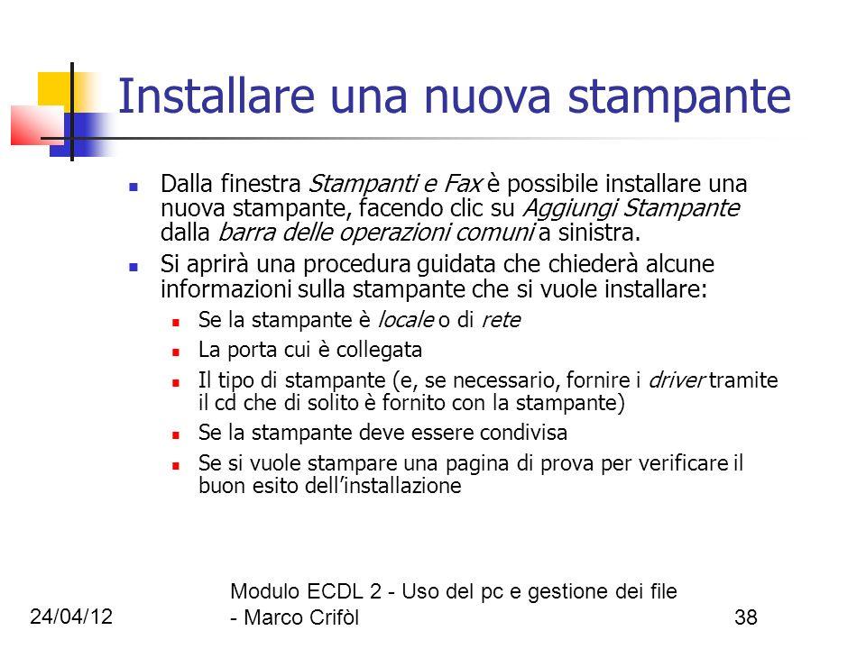 24/04/12 Modulo ECDL 2 - Uso del pc e gestione dei file - Marco Crifòl38 Installare una nuova stampante Dalla finestra Stampanti e Fax è possibile ins