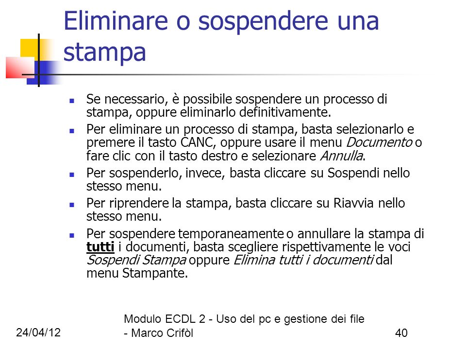 24/04/12 Modulo ECDL 2 - Uso del pc e gestione dei file - Marco Crifòl40 Eliminare o sospendere una stampa Se necessario, è possibile sospendere un pr
