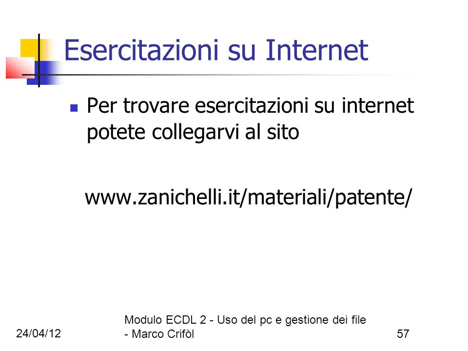 24/04/12 Modulo ECDL 2 - Uso del pc e gestione dei file - Marco Crifòl57 Esercitazioni su Internet Per trovare esercitazioni su internet potete colleg
