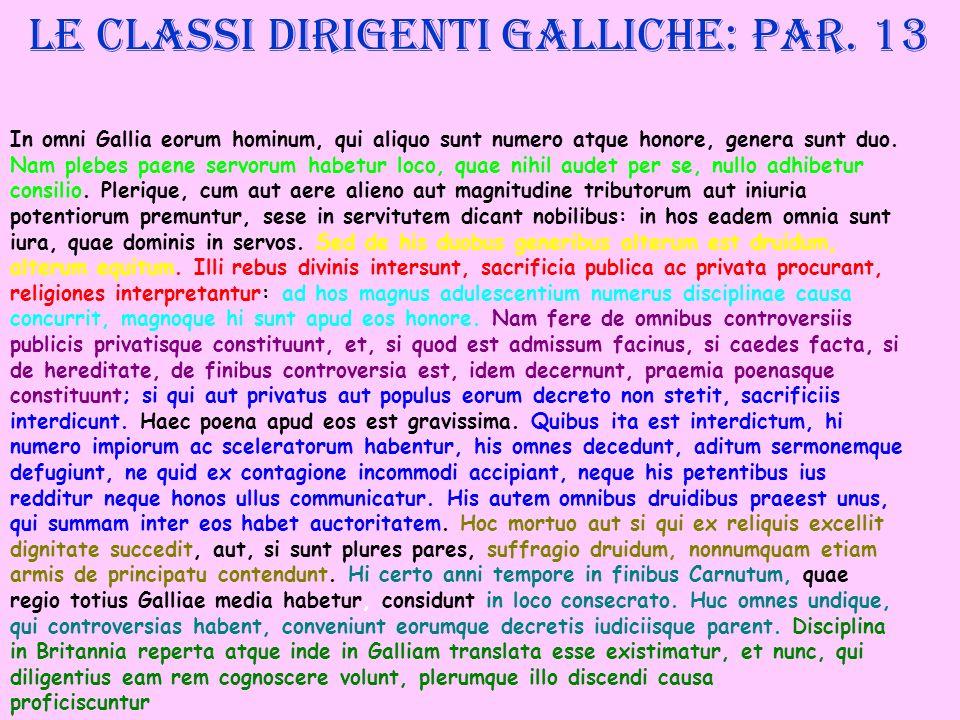 Le classi dirigenti galliche: par. 13 In omni Gallia eorum hominum, qui aliquo sunt numero atque honore, genera sunt duo. Nam plebes paene servorum ha