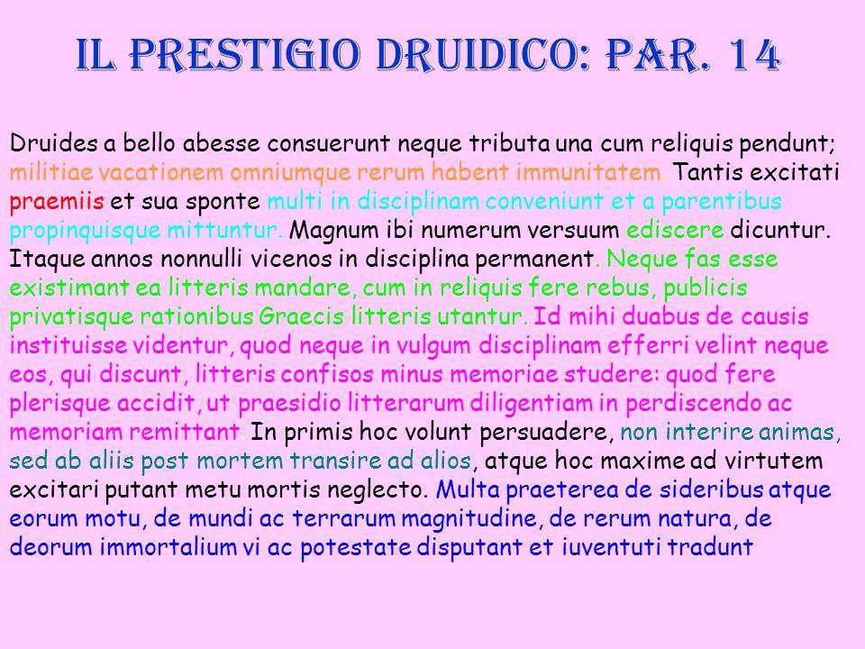 Il prestigio druidico: par. 14 Druides a bello abesse consuerunt neque tributa una cum reliquis pendunt; militiae vacationem omniumque rerum habent im