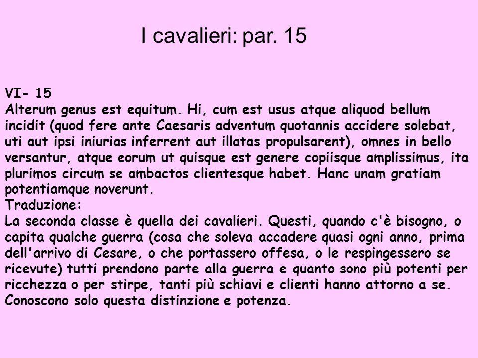 I cavalieri: par. 15 VI- 15 Alterum genus est equitum. Hi, cum est usus atque aliquod bellum incidit (quod fere ante Caesaris adventum quotannis accid