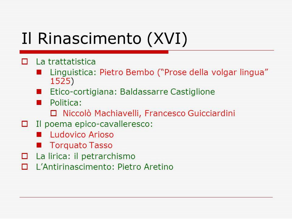 Il Rinascimento (XVI) La trattatistica Linguistica: Pietro Bembo (Prose della volgar lingua 1525) Etico-cortigiana: Baldassarre Castiglione Politica: