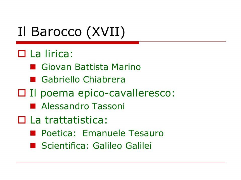 Il Barocco (XVII) La lirica: Giovan Battista Marino Gabriello Chiabrera Il poema epico-cavalleresco: Alessandro Tassoni La trattatistica: Poetica: Ema