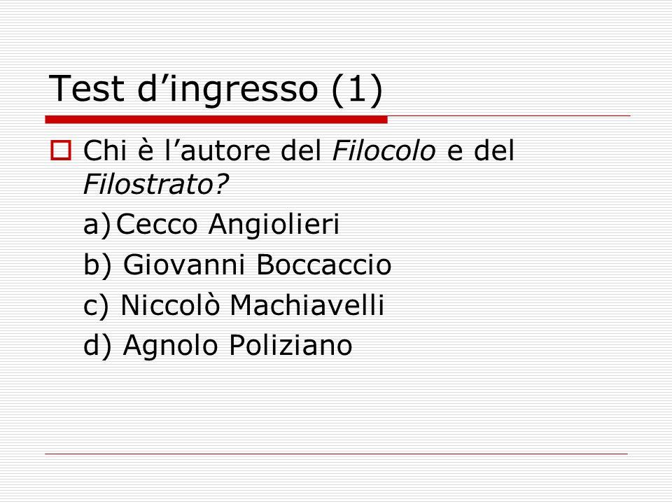 Test dingresso (1) Chi è lautore del Filocolo e del Filostrato? a)Cecco Angiolieri b) Giovanni Boccaccio c) Niccolò Machiavelli d) Agnolo Poliziano