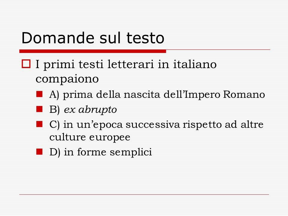 Domande sul testo I primi testi letterari in italiano compaiono A) prima della nascita dellImpero Romano B) ex abrupto C) in unepoca successiva rispet