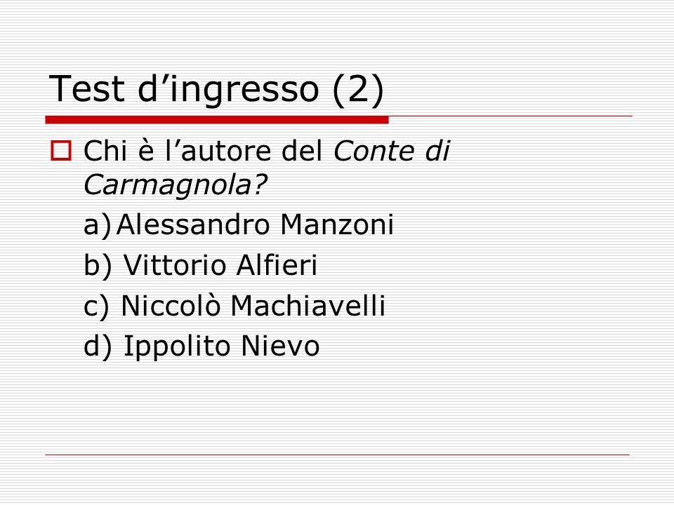 Test dingresso (2) Chi è lautore del Conte di Carmagnola? a)Alessandro Manzoni b) Vittorio Alfieri c) Niccolò Machiavelli d) Ippolito Nievo