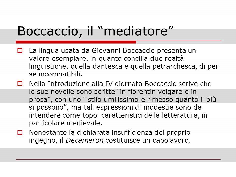 Boccaccio, il mediatore La lingua usata da Giovanni Boccaccio presenta un valore esemplare, in quanto concilia due realtà linguistiche, quella dantesc