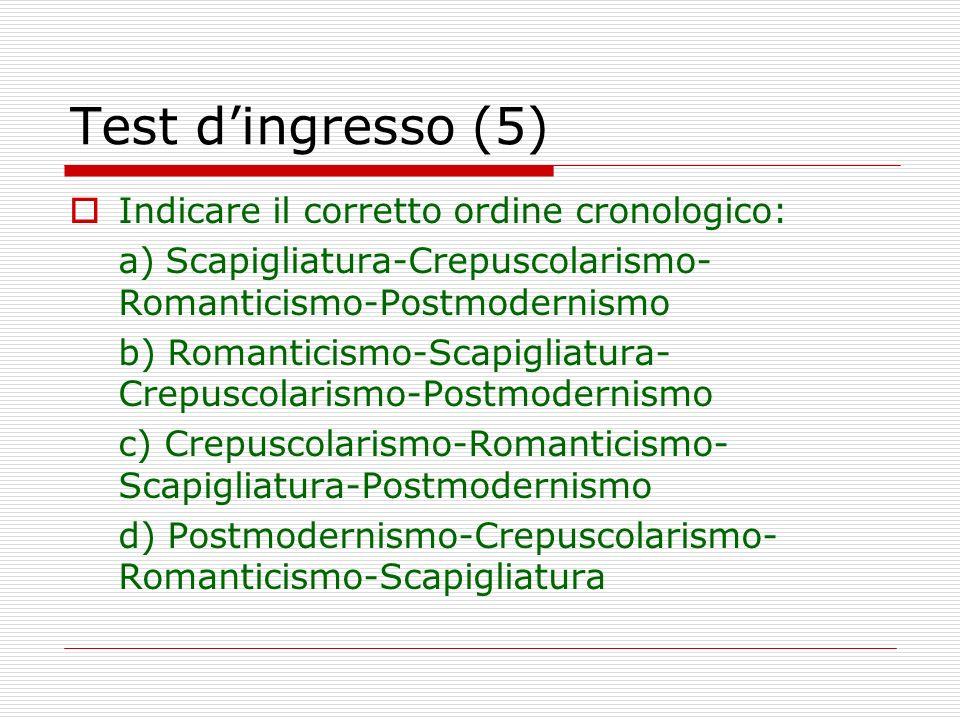 Test dingresso (5) Indicare il corretto ordine cronologico: a)Scapigliatura-Crepuscolarismo- Romanticismo-Postmodernismo b) Romanticismo-Scapigliatura