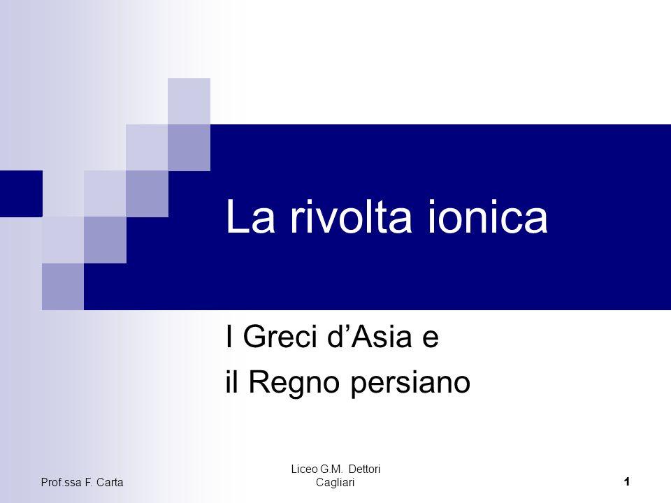 Prof.ssa F. Carta Liceo G.M. Dettori Cagliari 1 La rivolta ionica I Greci dAsia e il Regno persiano