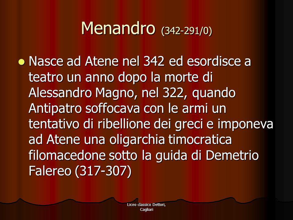 Liceo classico Dettori, Cagliari Menandro (342-291/0) Nasce ad Atene nel 342 ed esordisce a teatro un anno dopo la morte di Alessandro Magno, nel 322,