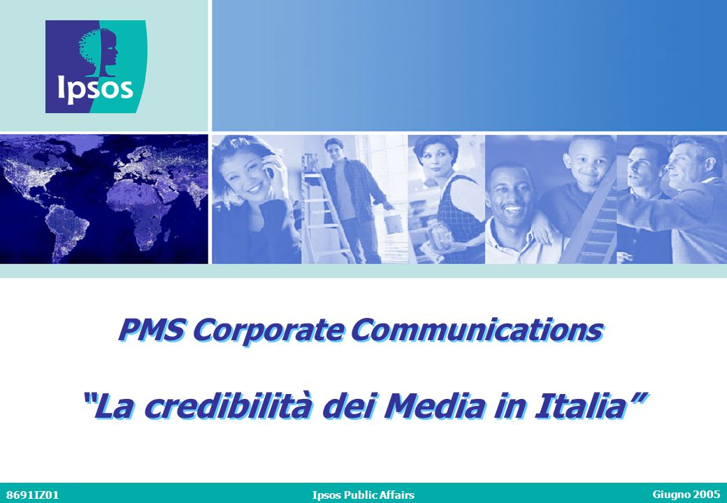 Giugno 2005 8691IZ01Ipsos Public Affairs PMS Corporate Communications La credibilità dei Media in Italia PMS Corporate Communications La credibilità dei Media in Italia