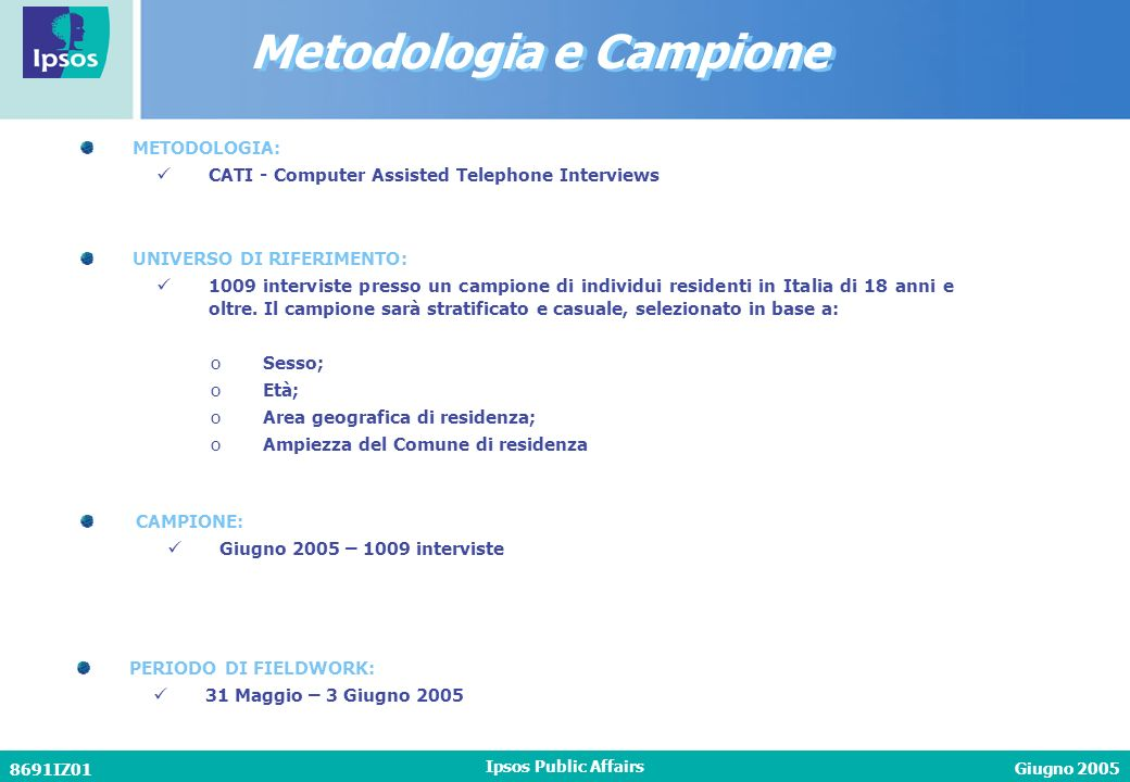 Giugno 2005 8691IZ01 Ipsos Public Affairs METODOLOGIA: CATI - Computer Assisted Telephone Interviews CAMPIONE: Giugno 2005 – 1009 interviste PERIODO DI FIELDWORK: 31 Maggio – 3 Giugno 2005 UNIVERSO DI RIFERIMENTO: 1009 interviste presso un campione di individui residenti in Italia di 18 anni e oltre.