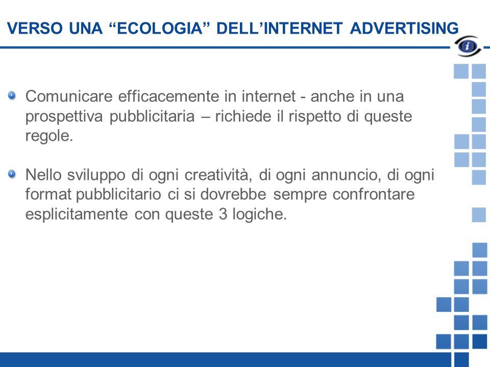 VERSO UNA ECOLOGIA DELLINTERNET ADVERTISING Comunicare efficacemente in internet - anche in una prospettiva pubblicitaria – richiede il rispetto di queste regole.