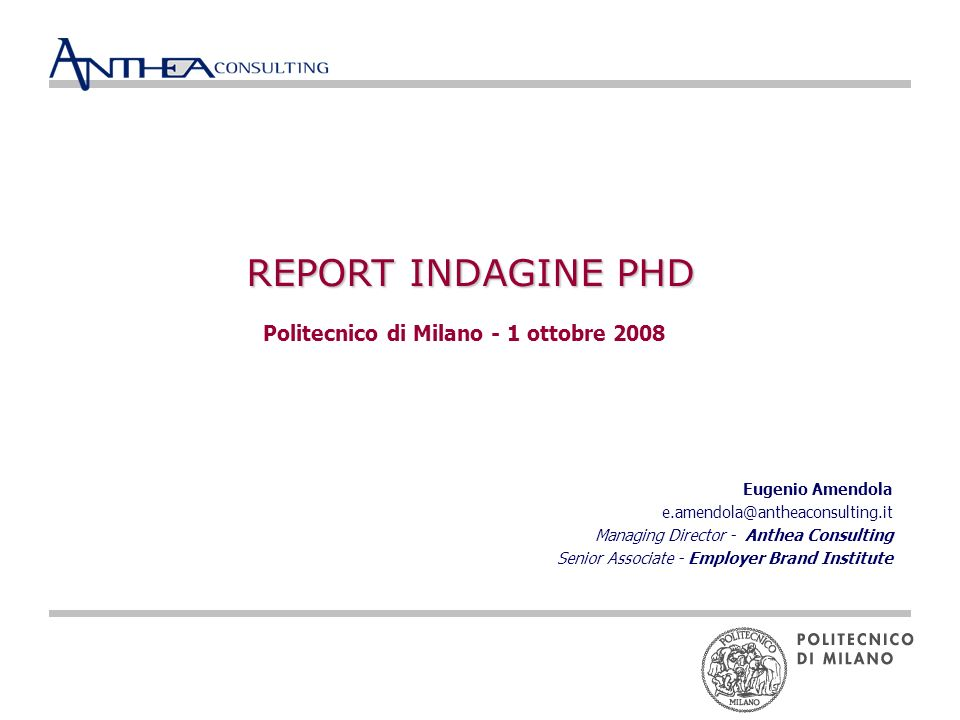 REPORT INDAGINE PHD Politecnico di Milano - 1 ottobre 2008 Eugenio Amendola e.amendola@antheaconsulting.it Managing Director - Anthea Consulting Senior Associate - Employer Brand Institute