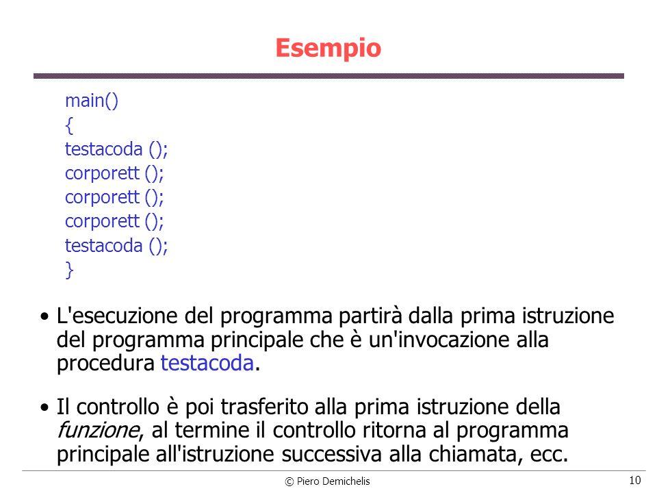 © Piero Demichelis 10 Esempio main() { testacoda (); corporett (); testacoda (); } L esecuzione del programma partirà dalla prima istruzione del programma principale che è un invocazione alla procedura testacoda.