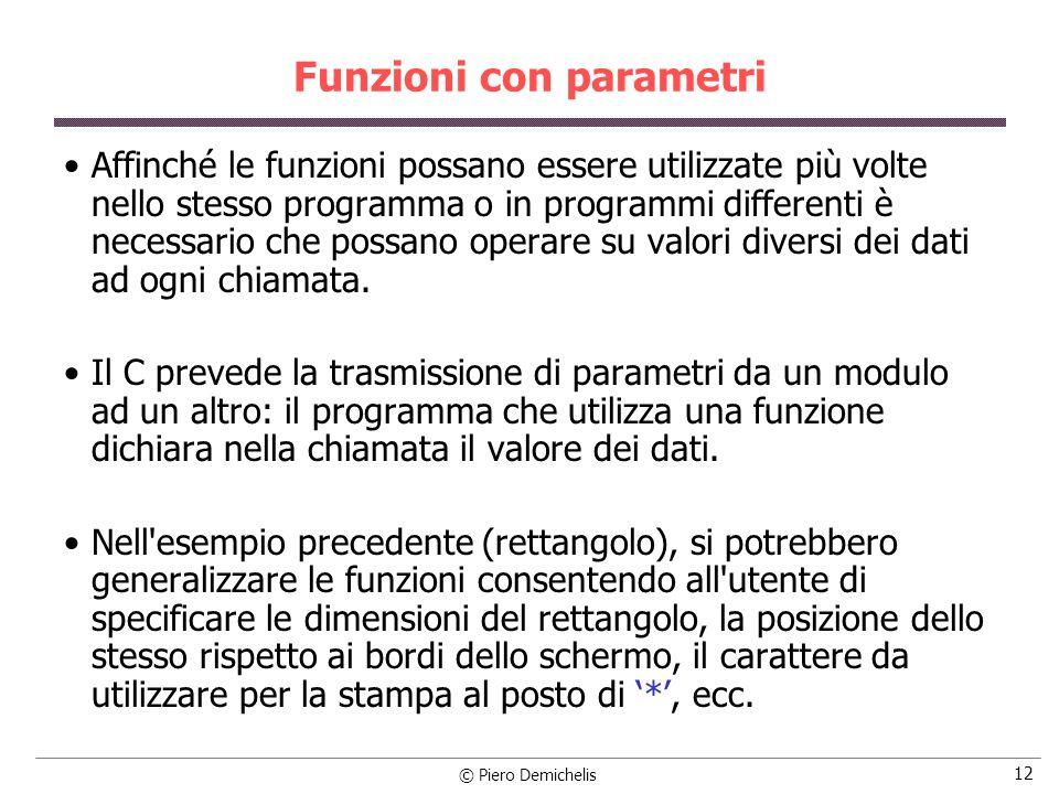 © Piero Demichelis 12 Funzioni con parametri Affinché le funzioni possano essere utilizzate più volte nello stesso programma o in programmi differenti è necessario che possano operare su valori diversi dei dati ad ogni chiamata.