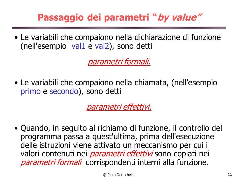 © Piero Demichelis 15 Passaggio dei parametri by value Le variabili che compaiono nella dichiarazione di funzione (nell esempio val1 e val2), sono detti parametri formali.