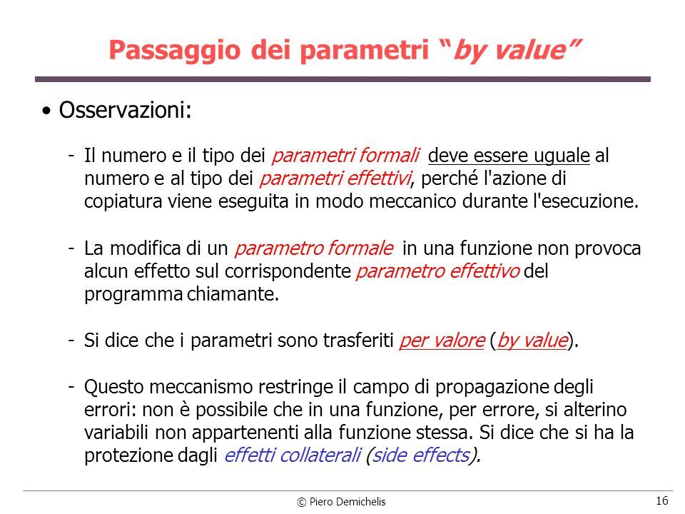© Piero Demichelis 16 Passaggio dei parametri by value Osservazioni: Il numero e il tipo dei parametri formali deve essere uguale al numero e al tipo dei parametri effettivi, perché l azione di copiatura viene eseguita in modo meccanico durante l esecuzione.