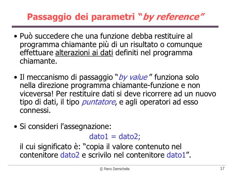 © Piero Demichelis 17 Passaggio dei parametri by reference Può succedere che una funzione debba restituire al programma chiamante più di un risultato o comunque effettuare alterazioni ai dati definiti nel programma chiamante.
