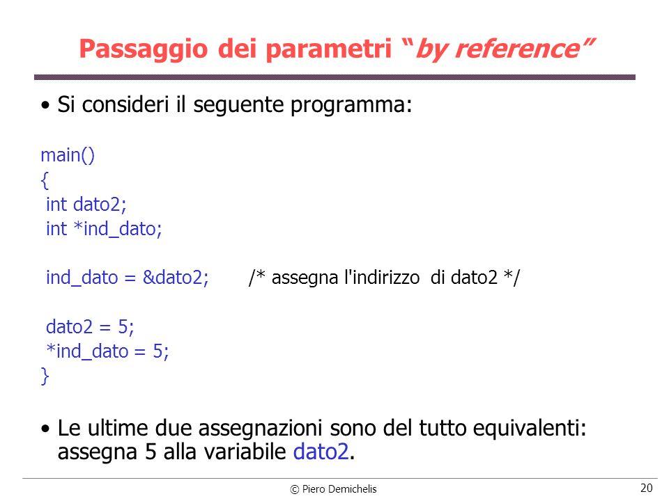 © Piero Demichelis 20 Passaggio dei parametri by reference Si consideri il seguente programma: main() { int dato2; int *ind_dato; ind_dato = &dato2; /* assegna l indirizzo di dato2 */ dato2 = 5; *ind_dato = 5; } Le ultime due assegnazioni sono del tutto equivalenti: assegna 5 alla variabile dato2.