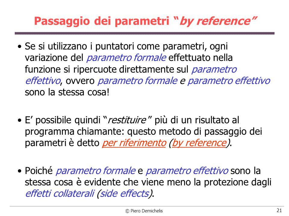 © Piero Demichelis 21 Passaggio dei parametri by reference Se si utilizzano i puntatori come parametri, ogni variazione del parametro formale effettuato nella funzione si ripercuote direttamente sul parametro effettivo, ovvero parametro formale e parametro effettivo sono la stessa cosa.