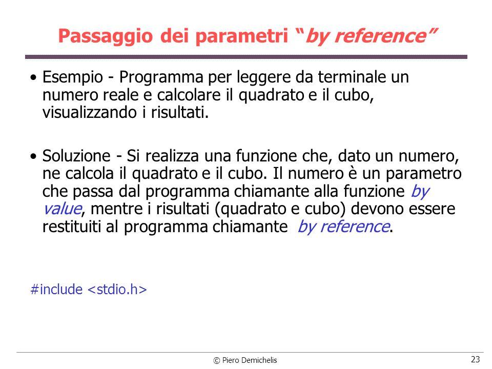 © Piero Demichelis 23 Passaggio dei parametri by reference Esempio - Programma per leggere da terminale un numero reale e calcolare il quadrato e il cubo, visualizzando i risultati.