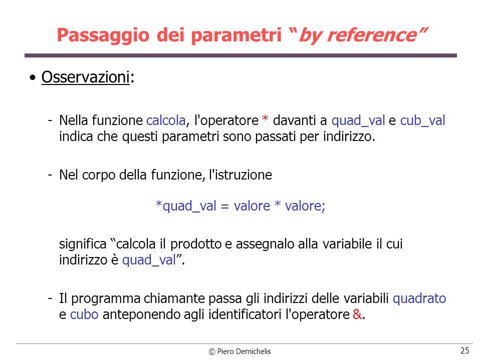 © Piero Demichelis 25 Passaggio dei parametri by reference Osservazioni: Nella funzione calcola, l operatore * davanti a quad_val e cub_val indica che questi parametri sono passati per indirizzo.