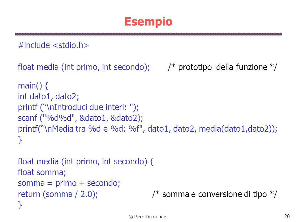 © Piero Demichelis 28 Esempio #include float media (int primo, int secondo); /* prototipo della funzione */ main() { int dato1, dato2; printf (\nIntroduci due interi: ); scanf ( %d%d , &dato1, &dato2); printf(\nMedia tra %d e %d: %f , dato1, dato2, media(dato1,dato2)); } float media (int primo, int secondo) { float somma; somma = primo + secondo; return (somma / 2.0); /* somma e conversione di tipo */ }