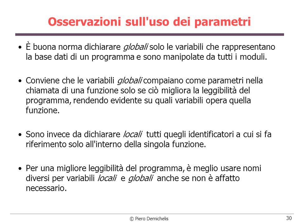 © Piero Demichelis 30 Osservazioni sull uso dei parametri È buona norma dichiarare globali solo le variabili che rappresentano la base dati di un programma e sono manipolate da tutti i moduli.