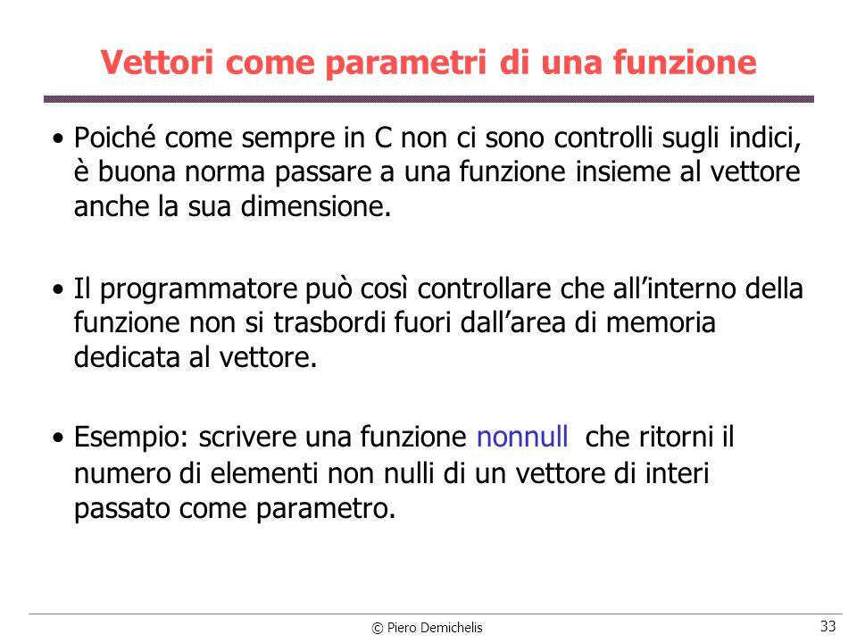 © Piero Demichelis 33 Vettori come parametri di una funzione Poiché come sempre in C non ci sono controlli sugli indici, è buona norma passare a una funzione insieme al vettore anche la sua dimensione.
