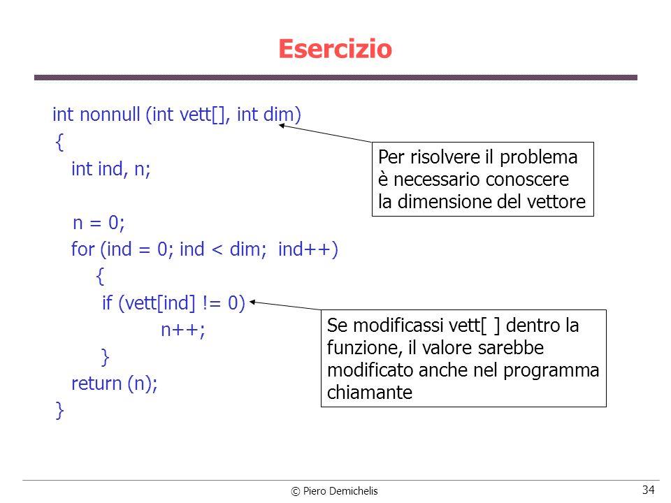 © Piero Demichelis 34 int nonnull (int vett[], int dim) { int ind, n; n = 0; for (ind = 0; ind < dim; ind++) { if (vett[ind] != 0) n++; } return (n); } Esercizio Per risolvere il problema è necessario conoscere la dimensione del vettore Se modificassi vett[ ] dentro la funzione, il valore sarebbe modificato anche nel programma chiamante