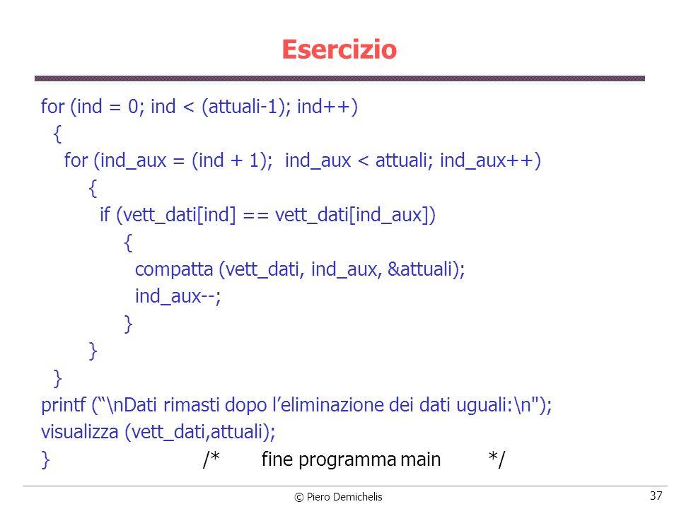 © Piero Demichelis 37 Esercizio for (ind = 0; ind < (attuali-1); ind++) { for (ind_aux = (ind + 1); ind_aux < attuali; ind_aux++) { if (vett_dati[ind] == vett_dati[ind_aux]) { compatta (vett_dati, ind_aux, &attuali); ind_aux--; } printf (\nDati rimasti dopo leliminazione dei dati uguali:\n ); visualizza (vett_dati,attuali); } /* fine programma main */