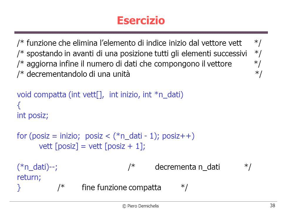 © Piero Demichelis 38 Esercizio /* funzione che elimina lelemento di indice inizio dal vettore vett */ /* spostando in avanti di una posizione tutti gli elementi successivi */ /* aggiorna infine il numero di dati che compongono il vettore */ /* decrementandolo di una unità */ void compatta (int vett[], int inizio, int *n_dati) { int posiz; for (posiz = inizio; posiz < (*n_dati - 1); posiz++) vett [posiz] = vett [posiz + 1]; (*n_dati)--; /* decrementa n_dati */ return; } /* fine funzione compatta */
