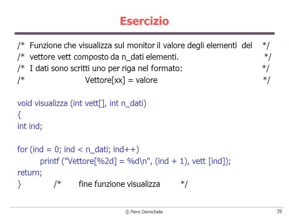 © Piero Demichelis 39 Esercizio /* Funzione che visualizza sul monitor il valore degli elementi del */ /* vettore vett composto da n_dati elementi.