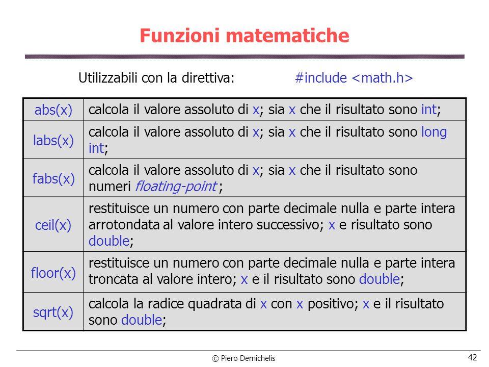 © Piero Demichelis 42 Funzioni matematiche abs(x) calcola il valore assoluto di x; sia x che il risultato sono int; labs(x) calcola il valore assoluto di x; sia x che il risultato sono long int; fabs(x) calcola il valore assoluto di x; sia x che il risultato sono numeri floating-point ; ceil(x) restituisce un numero con parte decimale nulla e parte intera arrotondata al valore intero successivo; x e risultato sono double; floor(x) restituisce un numero con parte decimale nulla e parte intera troncata al valore intero; x e il risultato sono double; sqrt(x) calcola la radice quadrata di x con x positivo; x e il risultato sono double; Utilizzabili con la direttiva: #include