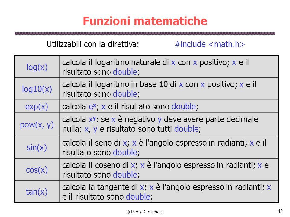 © Piero Demichelis 43 Funzioni matematiche log(x) calcola il logaritmo naturale di x con x positivo; x e il risultato sono double; log10(x) calcola il logaritmo in base 10 di x con x positivo; x e il risultato sono double; exp(x) calcola e x ; x e il risultato sono double; pow(x, y) calcola x y : se x è negativo y deve avere parte decimale nulla; x, y e risultato sono tutti double; sin(x) calcola il seno di x; x è l angolo espresso in radianti; x e il risultato sono double; cos(x) calcola il coseno di x; x è l angolo espresso in radianti; x e risultato sono double; tan(x) calcola la tangente di x; x è l angolo espresso in radianti; x e il risultato sono double; Utilizzabili con la direttiva: #include