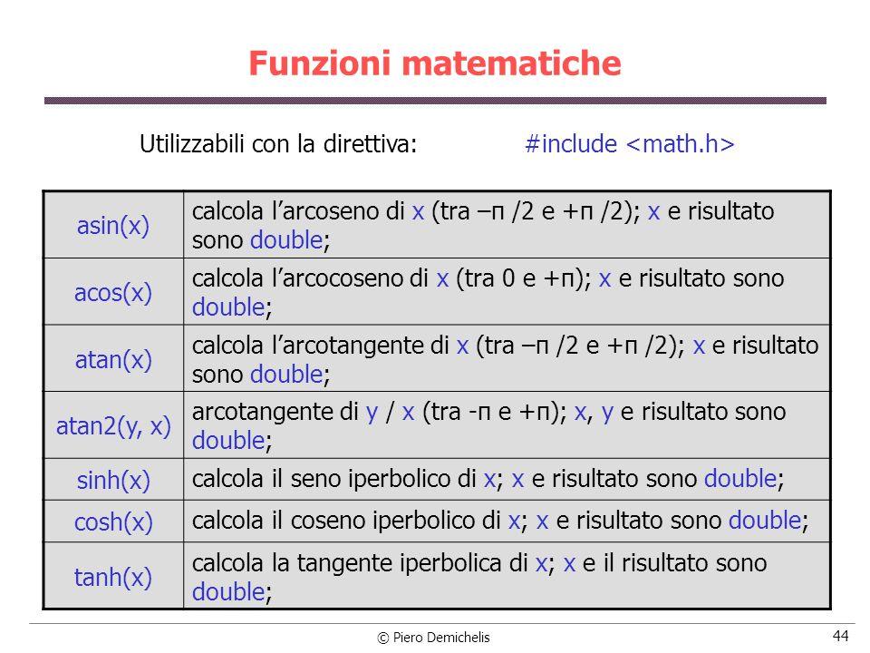 © Piero Demichelis 44 Funzioni matematiche asin(x) calcola larcoseno di x (tra –π /2 e +π /2); x e risultato sono double; acos(x) calcola larcocoseno di x (tra 0 e +π); x e risultato sono double; atan(x) calcola larcotangente di x (tra –π /2 e +π /2); x e risultato sono double; atan2(y, x) arcotangente di y / x (tra -π e +π); x, y e risultato sono double; sinh(x) calcola il seno iperbolico di x; x e risultato sono double; cosh(x) calcola il coseno iperbolico di x; x e risultato sono double; tanh(x) calcola la tangente iperbolica di x; x e il risultato sono double; Utilizzabili con la direttiva: #include