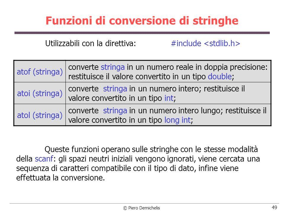 © Piero Demichelis 49 Funzioni di conversione di stringhe atof (stringa) converte stringa in un numero reale in doppia precisione: restituisce il valore convertito in un tipo double; atoi (stringa) converte stringa in un numero intero; restituisce il valore convertito in un tipo int; atol (stringa) converte stringa in un numero intero lungo; restituisce il valore convertito in un tipo long int; Utilizzabili con la direttiva: #include Queste funzioni operano sulle stringhe con le stesse modalità della scanf: gli spazi neutri iniziali vengono ignorati, viene cercata una sequenza di caratteri compatibile con il tipo di dato, infine viene effettuata la conversione.
