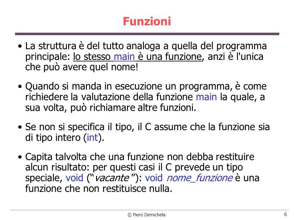 © Piero Demichelis 27 Prototipo di una funzione La dichiarazione di una funzione è costituita dalla sua intestazione, cioé dal tipo, nome e lista dei parametri formali che è anche detta prototipo della funzione.