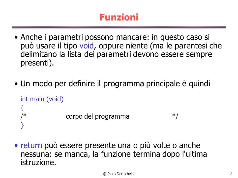 © Piero Demichelis 7 Funzioni Anche i parametri possono mancare: in questo caso si può usare il tipo void, oppure niente (ma le parentesi che delimitano la lista dei parametri devono essere sempre presenti).
