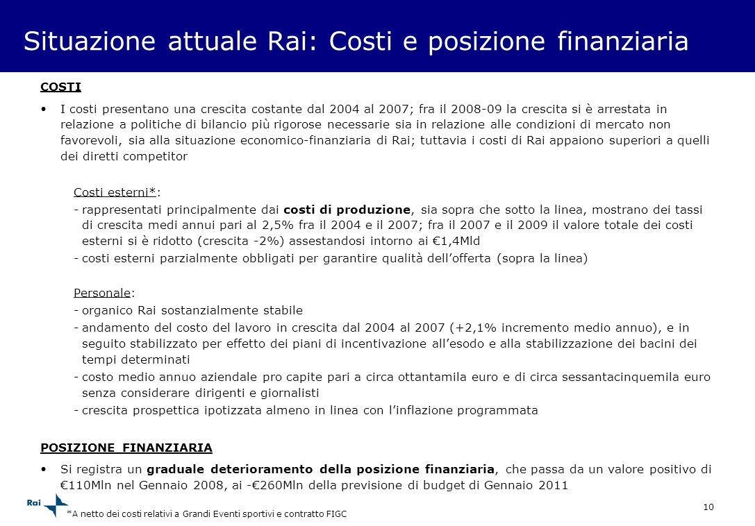 10 Situazione attuale Rai: Costi e posizione finanziaria COSTI I costi presentano una crescita costante dal 2004 al 2007; fra il 2008-09 la crescita s