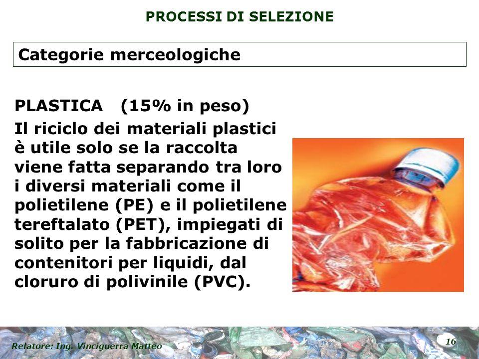 Relatore: Ing. Vinciguerra Matteo 16 PROCESSI DI SELEZIONE PLASTICA (15% in peso) Il riciclo dei materiali plastici è utile solo se la raccolta viene